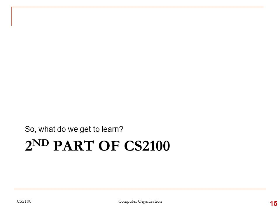 2 ND PART OF CS2100 So, what do we get to learn CS2100 15 Computer Organisation