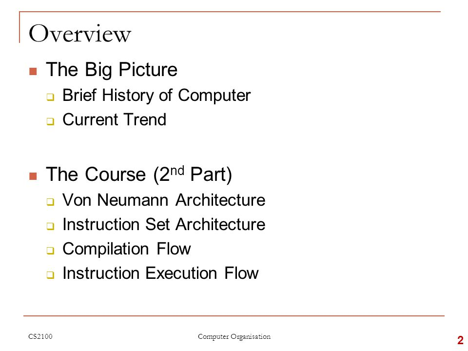 Overview The Big Picture  Brief History of Computer  Current Trend The Course (2 nd Part)  Von Neumann Architecture  Instruction Set Architecture  Compilation Flow  Instruction Execution Flow CS2100 2 Computer Organisation