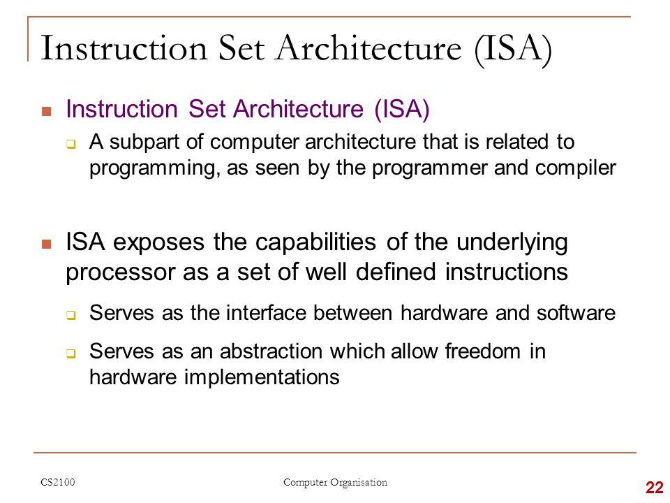 CS2100 Instruction Set Architecture (ISA)  A subpart of computer architecture that is related to programming, as seen by the programmer and compiler ISA exposes the capabilities of the underlying processor as a set of well defined instructions  Serves as the interface between hardware and software  Serves as an abstraction which allow freedom in hardware implementations 22 Computer Organisation