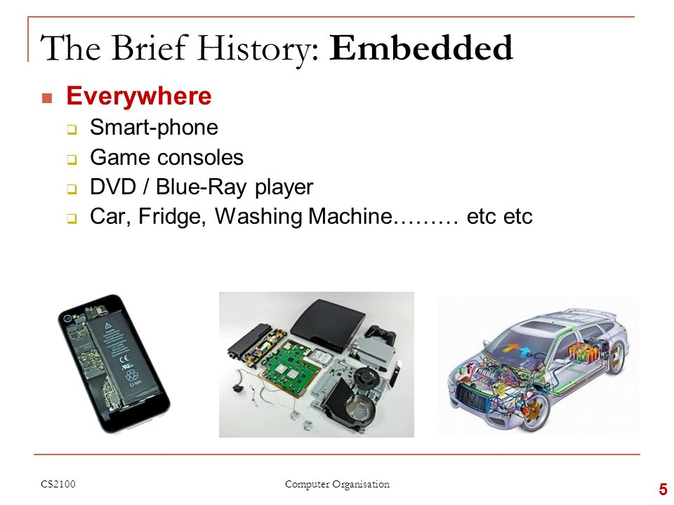 The Brief History: Embedded Everywhere  Smart-phone  Game consoles  DVD / Blue-Ray player  Car, Fridge, Washing Machine……… etc etc CS2100 5 Computer Organisation