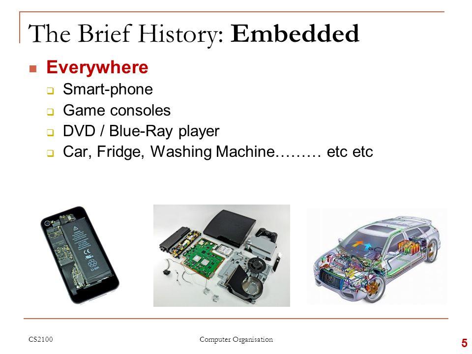 The Brief History: Embedded Everywhere  Smart-phone  Game consoles  DVD / Blue-Ray player  Car, Fridge, Washing Machine……… etc etc CS2100 5 Computer Organisation