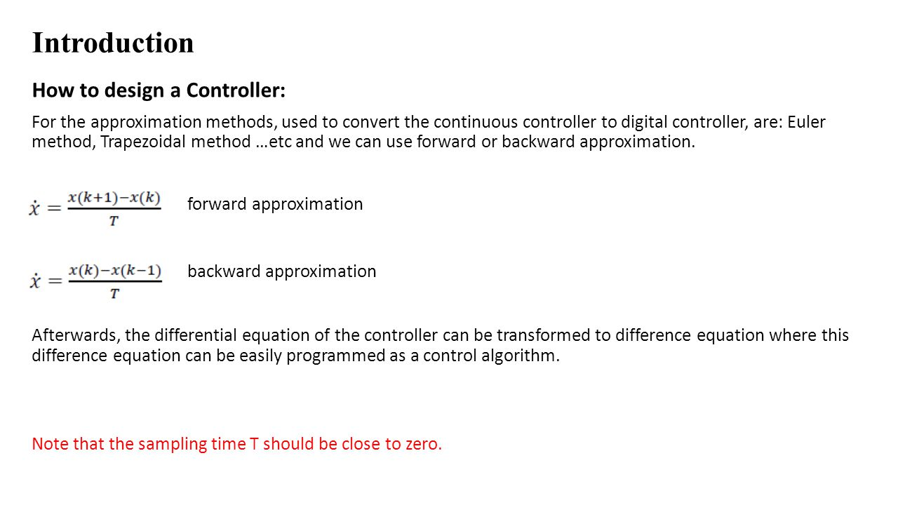 Introduction How to design a Controller: For the approximation methods, used to convert the continuous controller to digital controller, are: Euler me