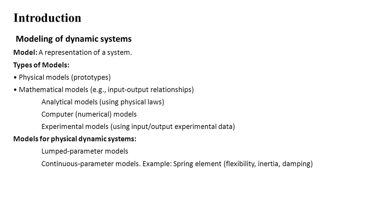 Introduction Modeling of dynamic systems Model: A representation of a system. Types of Models: Physical models (prototypes) Mathematical models (e.g.,
