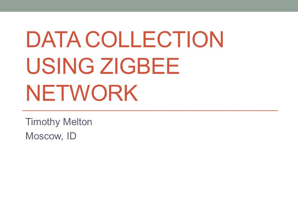 DATA COLLECTION USING ZIGBEE NETWORK Timothy Melton Moscow, ID