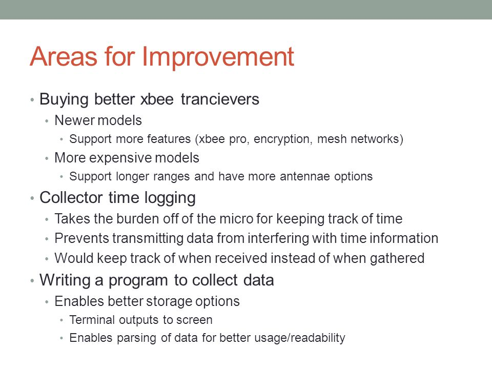 Areas for Improvement Buying better xbee trancievers Newer models Support more features (xbee pro, encryption, mesh networks) More expensive models Support longer ranges and have more antennae options Collector time logging Takes the burden off of the micro for keeping track of time Prevents transmitting data from interfering with time information Would keep track of when received instead of when gathered Writing a program to collect data Enables better storage options Terminal outputs to screen Enables parsing of data for better usage/readability