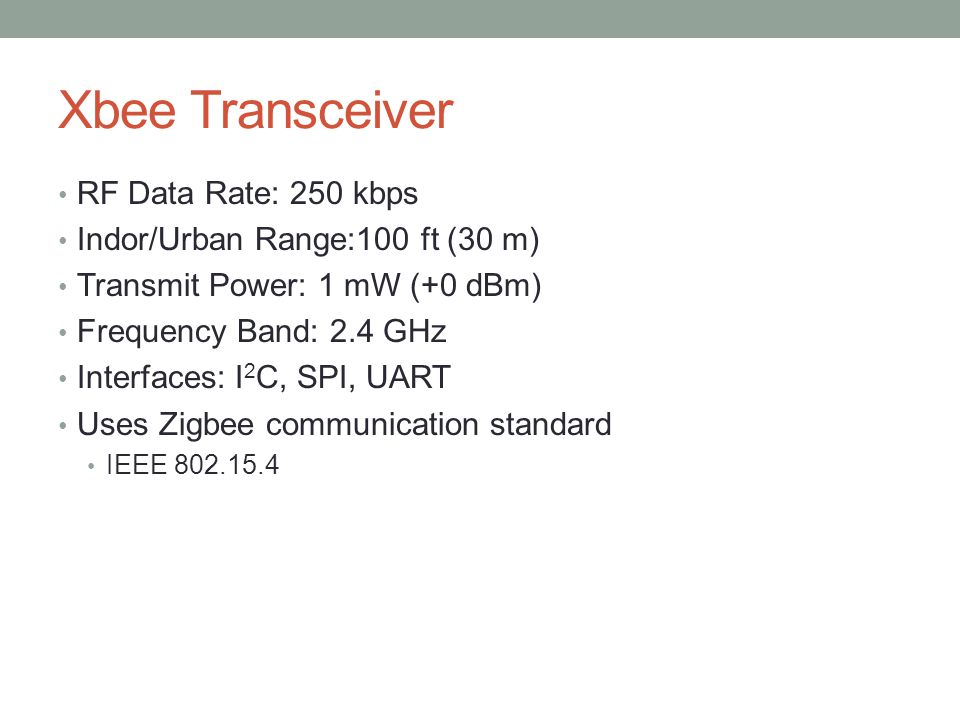 Xbee Transceiver RF Data Rate: 250 kbps Indor/Urban Range:100 ft (30 m) Transmit Power: 1 mW (+0 dBm) Frequency Band: 2.4 GHz Interfaces: I 2 C, SPI, UART Uses Zigbee communication standard IEEE 802.15.4