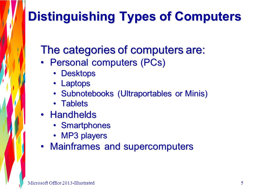 Distinguishing Types of Computers 6 Microsoft Office 2013-Illustrated Personal computers (PCs) are used for general computing tasks, usually for home or office use.