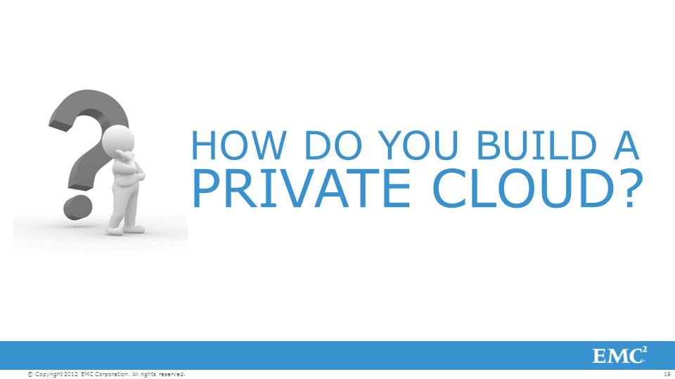 19© Copyright 2012 EMC Corporation. All rights reserved. HOW DO YOU BUILD A PRIVATE CLOUD
