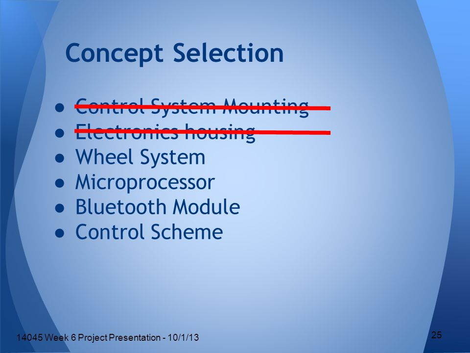 ●Control System Mounting ●Electronics housing ●Wheel System ●Microprocessor ●Bluetooth Module ●Control Scheme Concept Selection 25 14045 Week 6 Project Presentation - 10/1/13
