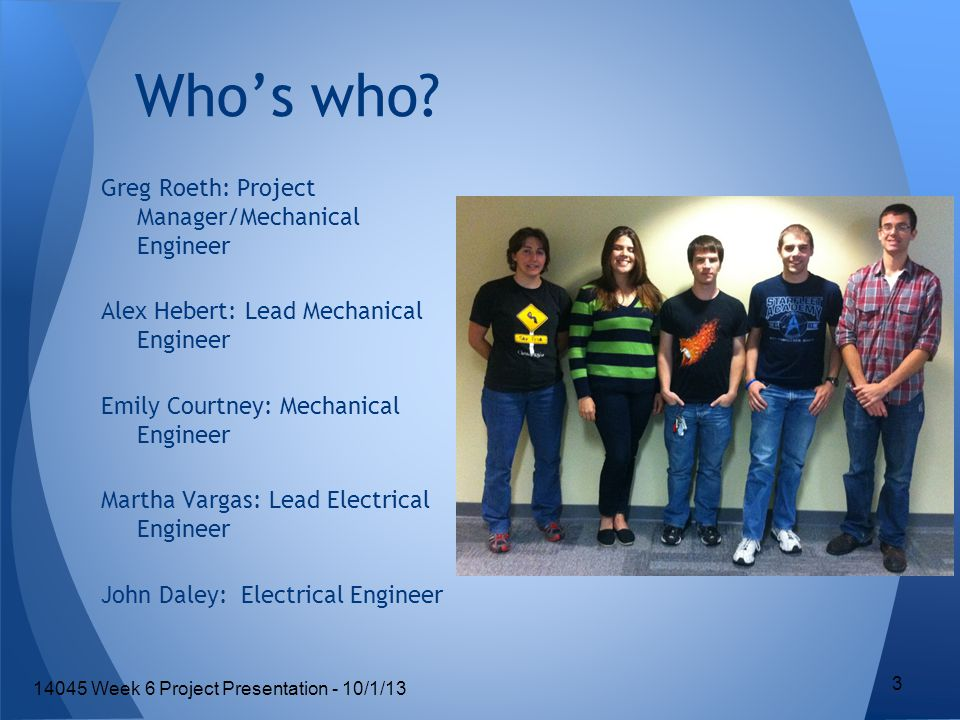 Greg Roeth: Project Manager/Mechanical Engineer Alex Hebert: Lead Mechanical Engineer Emily Courtney: Mechanical Engineer Martha Vargas: Lead Electrical Engineer John Daley: Electrical Engineer Who's who.