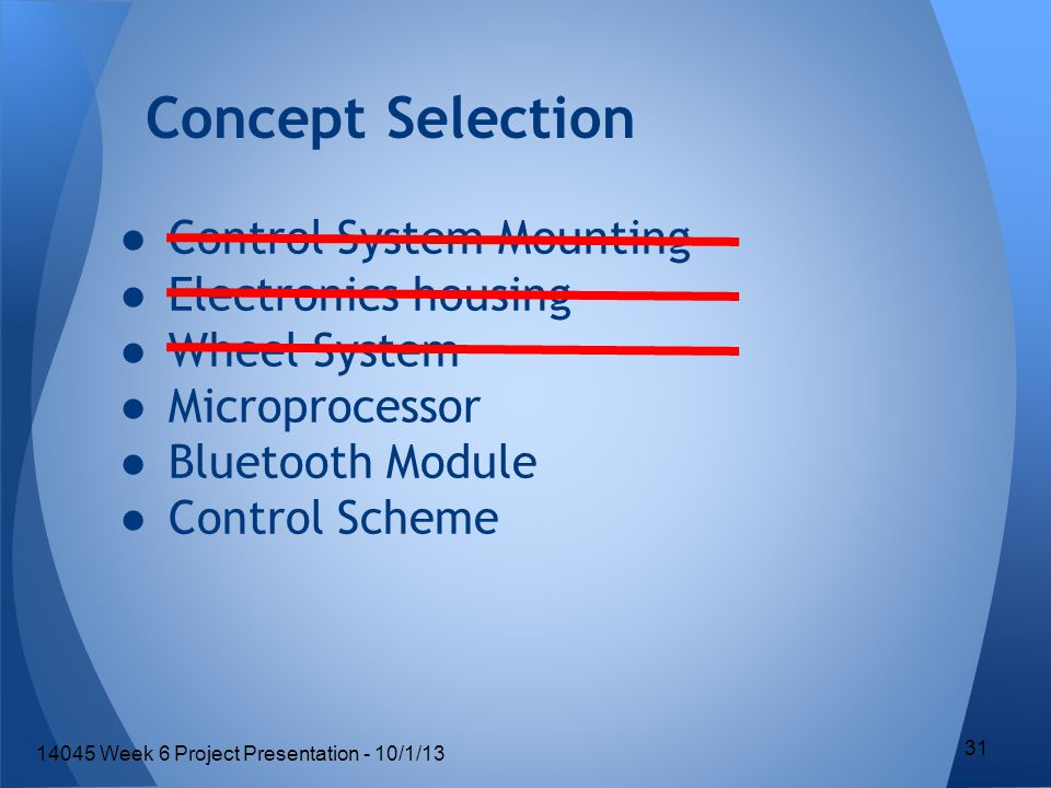 ●Control System Mounting ●Electronics housing ●Wheel System ●Microprocessor ●Bluetooth Module ●Control Scheme Concept Selection 31 14045 Week 6 Project Presentation - 10/1/13