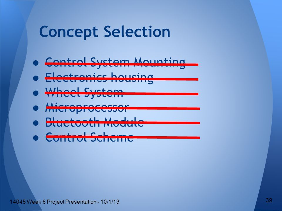 ●Control System Mounting ●Electronics housing ●Wheel System ●Microprocessor ●Bluetooth Module ●Control Scheme Concept Selection 39 14045 Week 6 Project Presentation - 10/1/13
