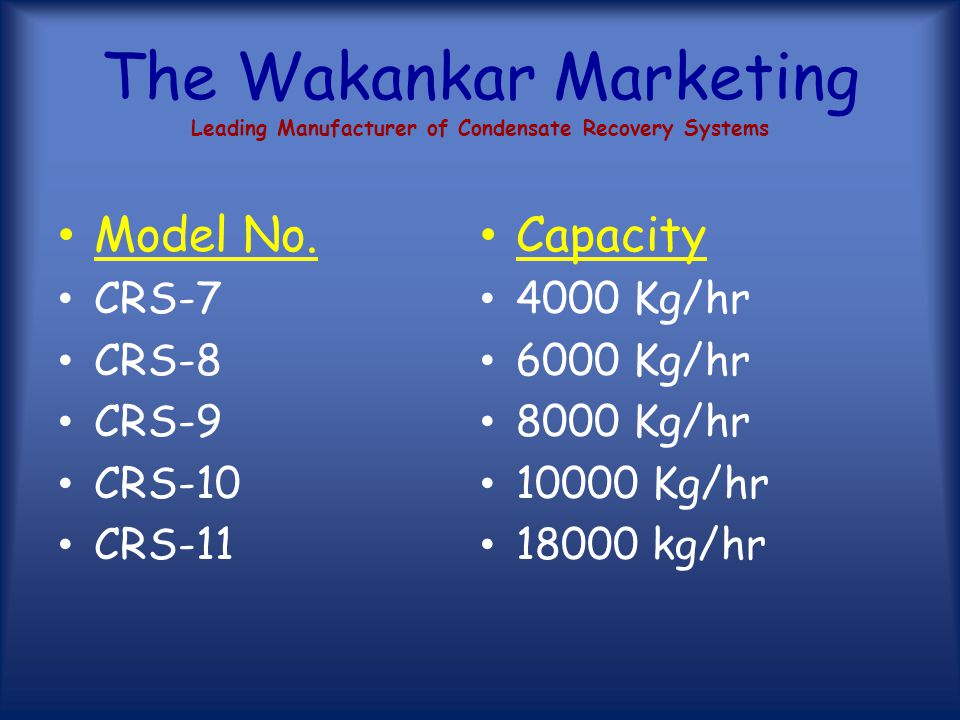 The Wakankar Marketing Leading Manufacturer of Condensate Recovery Systems Model No. CRS-1 CRS-2 CRS-3 CRS-4 CRS-5 CRS-6 Capacity 750 Kg/hr 1000 Kg/hr