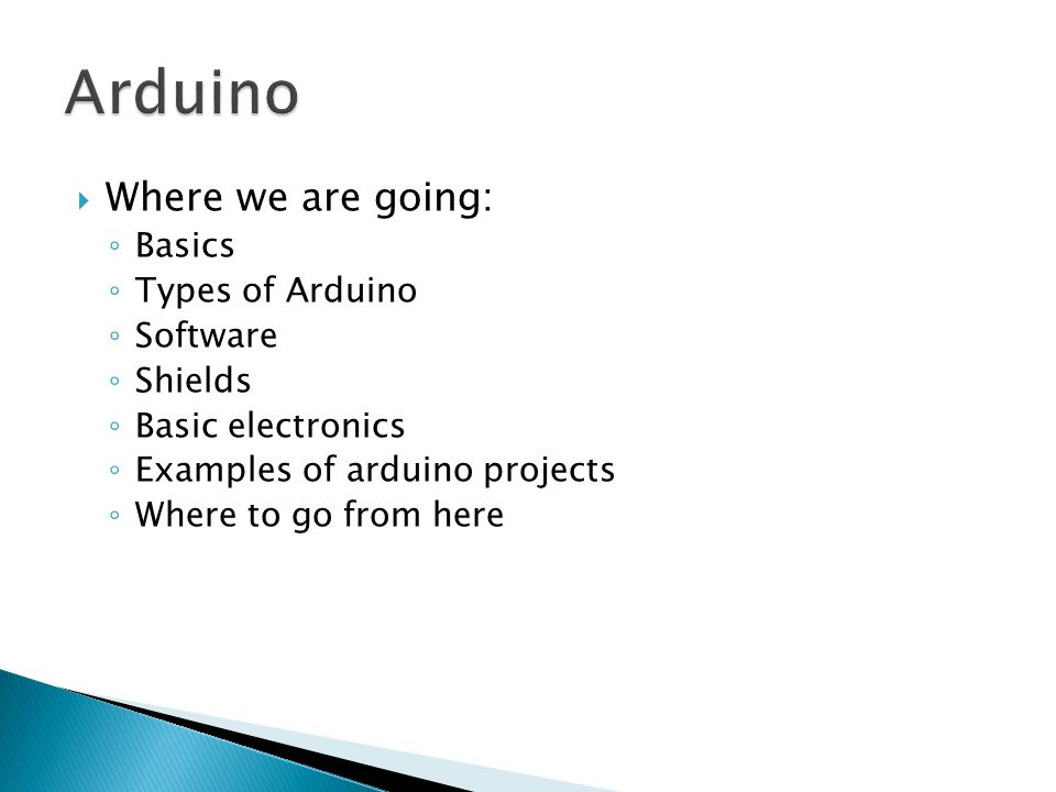  Where we are going: ◦ Basics ◦ Types of Arduino ◦ Software ◦ Shields ◦ Basic electronics ◦ Examples of arduino projects ◦ Where to go from here