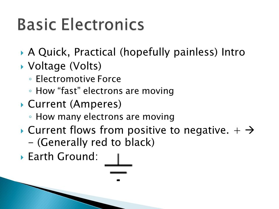  A Quick, Practical (hopefully painless) Intro  Voltage (Volts) ◦ Electromotive Force ◦ How fast electrons are moving  Current (Amperes) ◦ How many electrons are moving  Current flows from positive to negative.