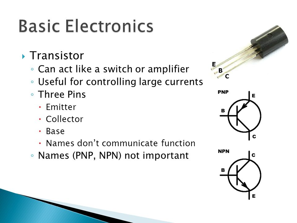  Transistor ◦ Can act like a switch or amplifier ◦ Useful for controlling large currents ◦ Three Pins  Emitter  Collector  Base  Names don't comm