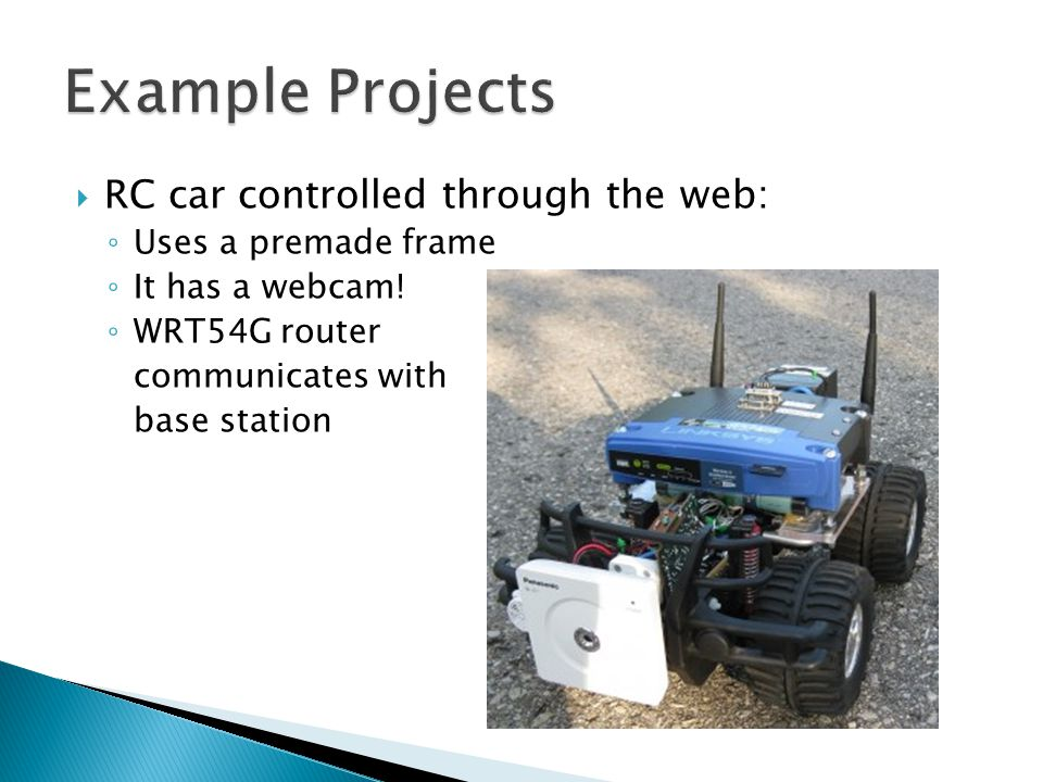 RC car controlled through the web: ◦ Uses a premade frame ◦ It has a webcam.