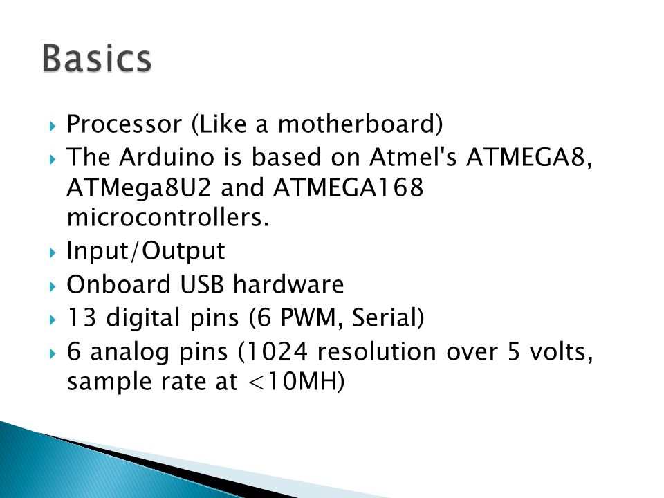 Processor (Like a motherboard)  The Arduino is based on Atmel s ATMEGA8, ATMega8U2 and ATMEGA168 microcontrollers.