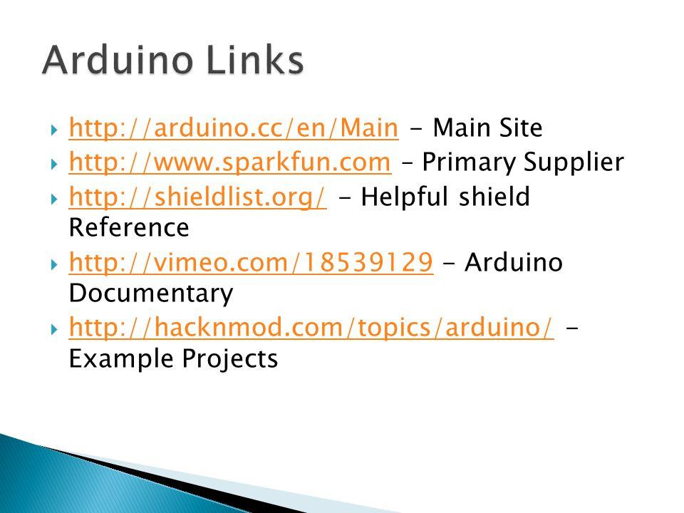  http://arduino.cc/en/Main - Main Site http://arduino.cc/en/Main  http://www.sparkfun.com – Primary Supplier http://www.sparkfun.com  http://shieldlist.org/ - Helpful shield Reference http://shieldlist.org/  http://vimeo.com/18539129 - Arduino Documentary http://vimeo.com/18539129  http://hacknmod.com/topics/arduino/ - Example Projects http://hacknmod.com/topics/arduino/