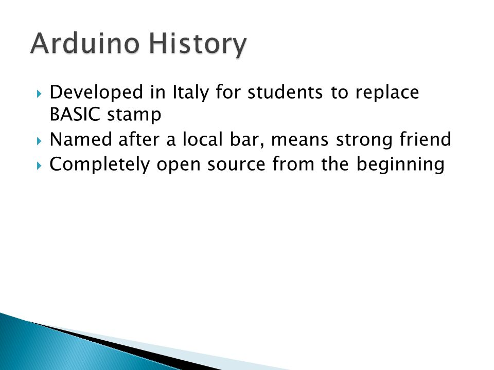  Developed in Italy for students to replace BASIC stamp  Named after a local bar, means strong friend  Completely open source from the beginning