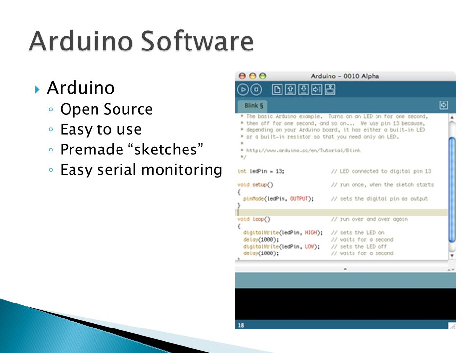 " Arduino ◦ Open Source ◦ Easy to use ◦ Premade ""sketches"" ◦ Easy serial monitoring"