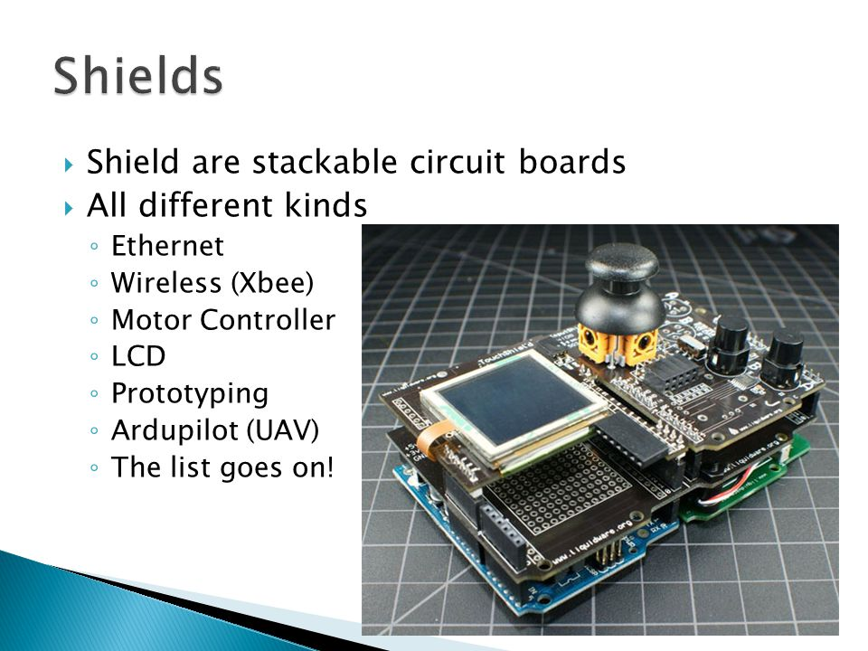  Shield are stackable circuit boards  All different kinds ◦ Ethernet ◦ Wireless (Xbee) ◦ Motor Controller ◦ LCD ◦ Prototyping ◦ Ardupilot (UAV) ◦ The list goes on!