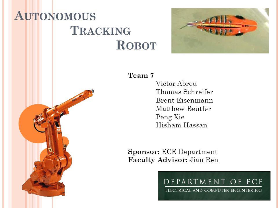 A UTONOMOUS T RACKING R OBOT Team 7 Victor Abreu Thomas Schreifer Brent Eisenmann Matthew Beutler Peng Xie Hisham Hassan Sponsor: ECE Department Facul