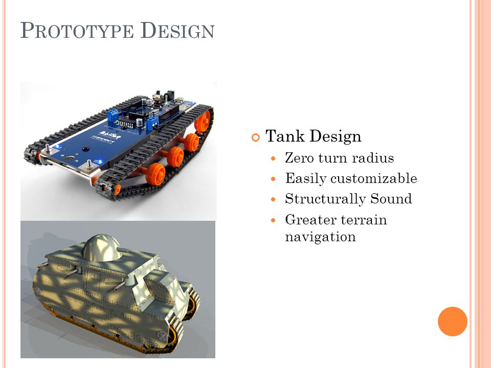 P ROTOTYPE D ESIGN Tank Design Zero turn radius Easily customizable Structurally Sound Greater terrain navigation