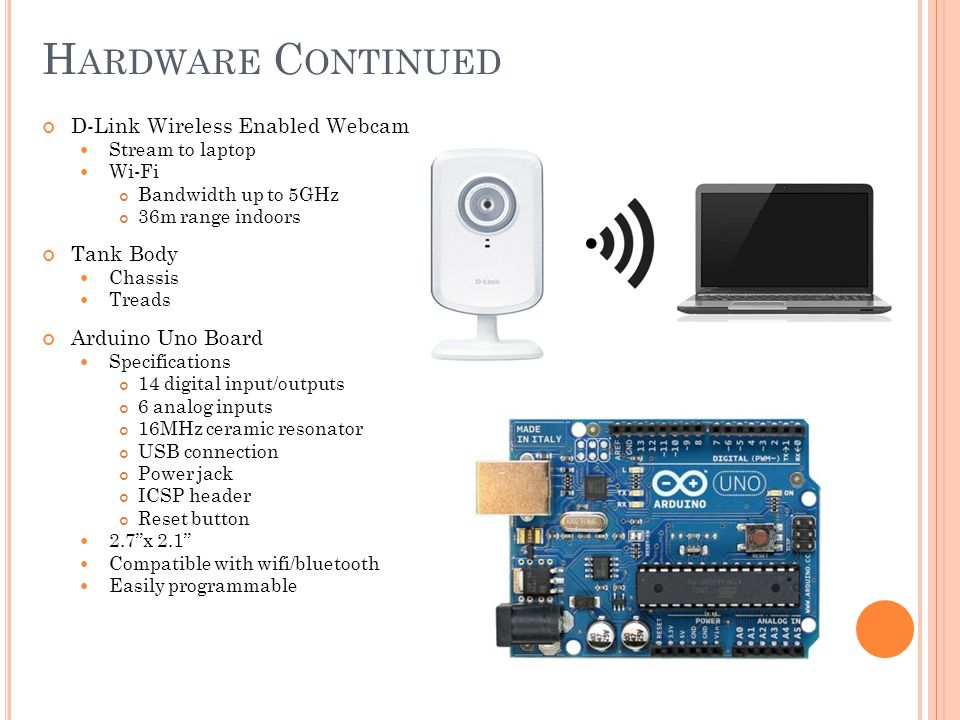 H ARDWARE C ONTINUED D-Link Wireless Enabled Webcam Stream to laptop Wi-Fi Bandwidth up to 5GHz 36m range indoors Tank Body Chassis Treads Arduino Uno Board Specifications 14 digital input/outputs 6 analog inputs 16MHz ceramic resonator USB connection Power jack ICSP header Reset button 2.7 x 2.1 Compatible with wifi/bluetooth Easily programmable