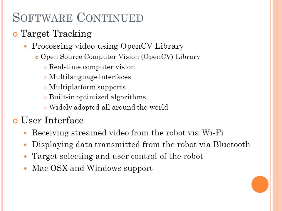 S OFTWARE C ONTINUED Target Tracking Processing video using OpenCV Library Open Source Computer Vision (OpenCV) Library Real-time computer vision Multilanguage interfaces Multiplatform supports Built-in optimized algorithms Widely adopted all around the world User Interface Receiving streamed video from the robot via Wi-Fi Displaying data transmitted from the robot via Bluetooth Target selecting and user control of the robot Mac OSX and Windows support