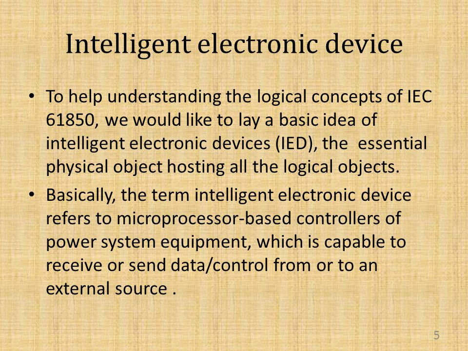 Intelligent electronic device To help understanding the logical concepts of IEC 61850, we would like to lay a basic idea of intelligent electronic devices (IED), the essential physical object hosting all the logical objects.