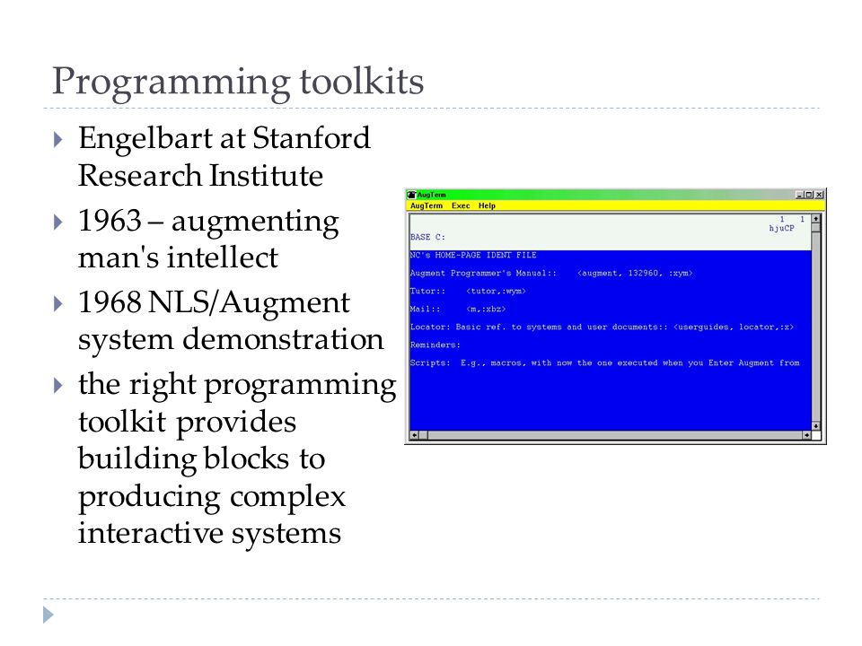 Programming toolkits  Engelbart at Stanford Research Institute  1963 – augmenting man's intellect  1968 NLS/Augment system demonstration  the righ