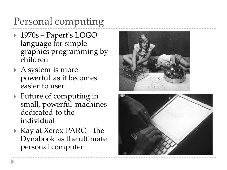 Personal computing  1970s – Papert s LOGO language for simple graphics programming by children  A system is more powerful as it becomes easier to user  Future of computing in small, powerful machines dedicated to the individual  Kay at Xerox PARC – the Dynabook as the ultimate personal computer