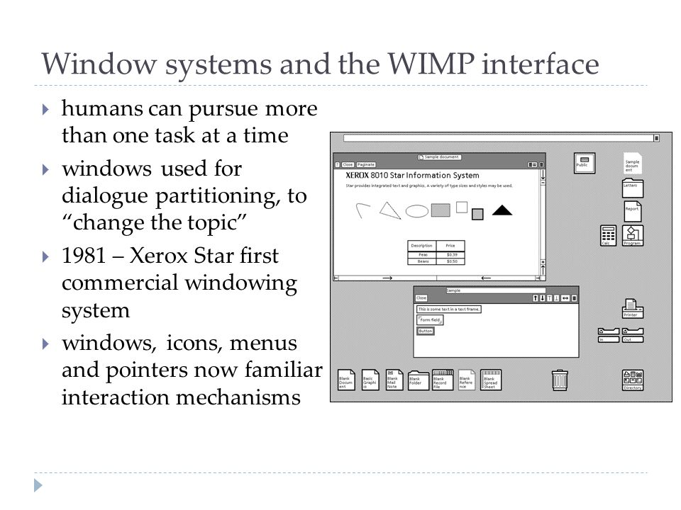 Window systems and the WIMP interface  humans can pursue more than one task at a time  windows used for dialogue partitioning, to change the topic  1981 – Xerox Star first commercial windowing system  windows, icons, menus and pointers now familiar interaction mechanisms