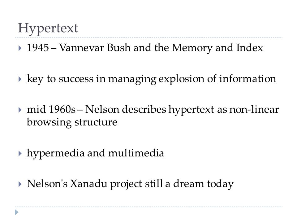 Hypertext  1945 – Vannevar Bush and the Memory and Index  key to success in managing explosion of information  mid 1960s – Nelson describes hypertext as non-linear browsing structure  hypermedia and multimedia  Nelson s Xanadu project still a dream today