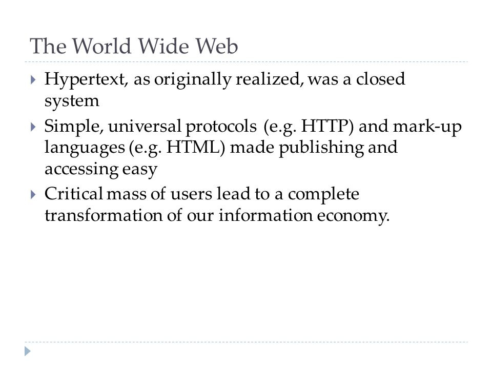 The World Wide Web  Hypertext, as originally realized, was a closed system  Simple, universal protocols (e.g.