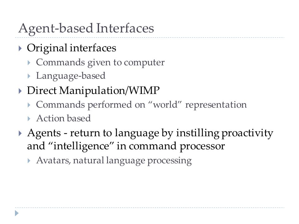 Agent-based Interfaces  Original interfaces  Commands given to computer  Language-based  Direct Manipulation/WIMP  Commands performed on world representation  Action based  Agents - return to language by instilling proactivity and intelligence in command processor  Avatars, natural language processing