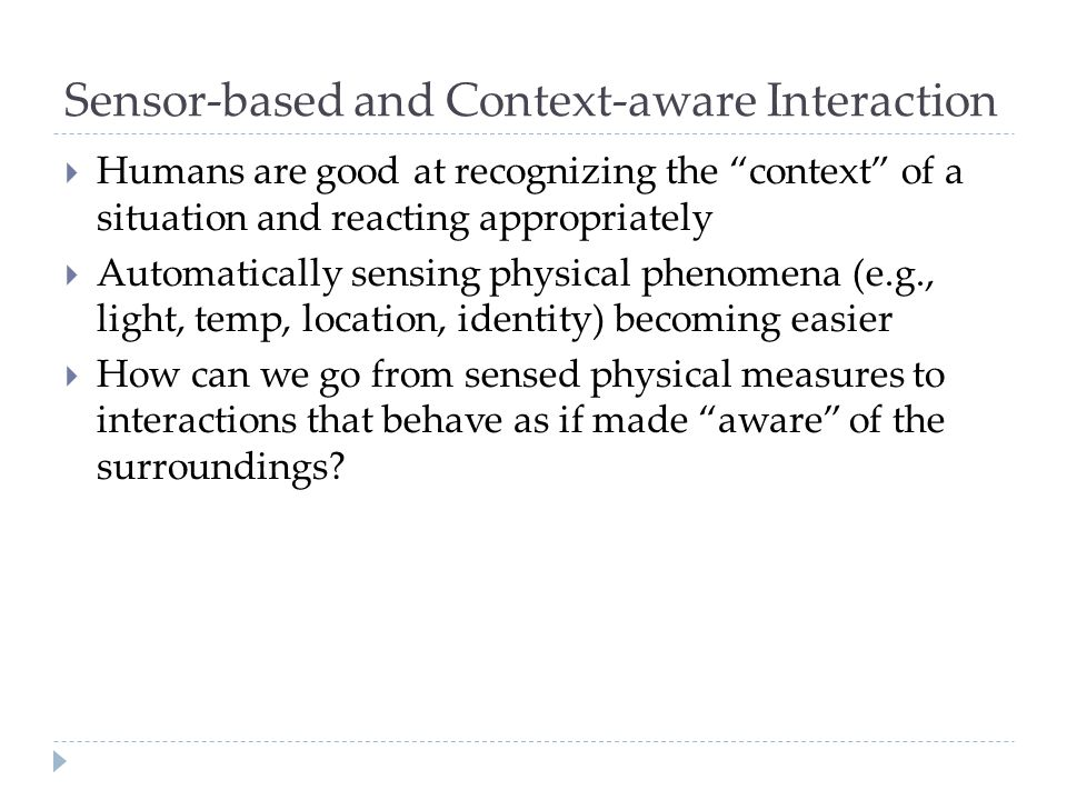 """Sensor-based and Context-aware Interaction  Humans are good at recognizing the """"context"""" of a situation and reacting appropriately  Automatically se"""