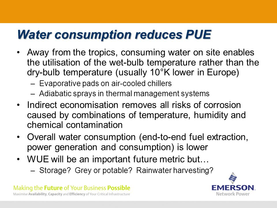Water consumption reduces PUE Away from the tropics, consuming water on site enables the utilisation of the wet-bulb temperature rather than the dry-bulb temperature (usually 10°K lower in Europe) –Evaporative pads on air-cooled chillers –Adiabatic sprays in thermal management systems Indirect economisation removes all risks of corrosion caused by combinations of temperature, humidity and chemical contamination Overall water consumption (end-to-end fuel extraction, power generation and consumption) is lower WUE will be an important future metric but… –Storage.