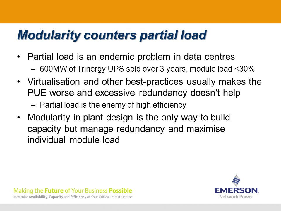 Modularity counters partial load Partial load is an endemic problem in data centres –600MW of Trinergy UPS sold over 3 years, module load <30% Virtualisation and other best-practices usually makes the PUE worse and excessive redundancy doesn t help –Partial load is the enemy of high efficiency Modularity in plant design is the only way to build capacity but manage redundancy and maximise individual module load