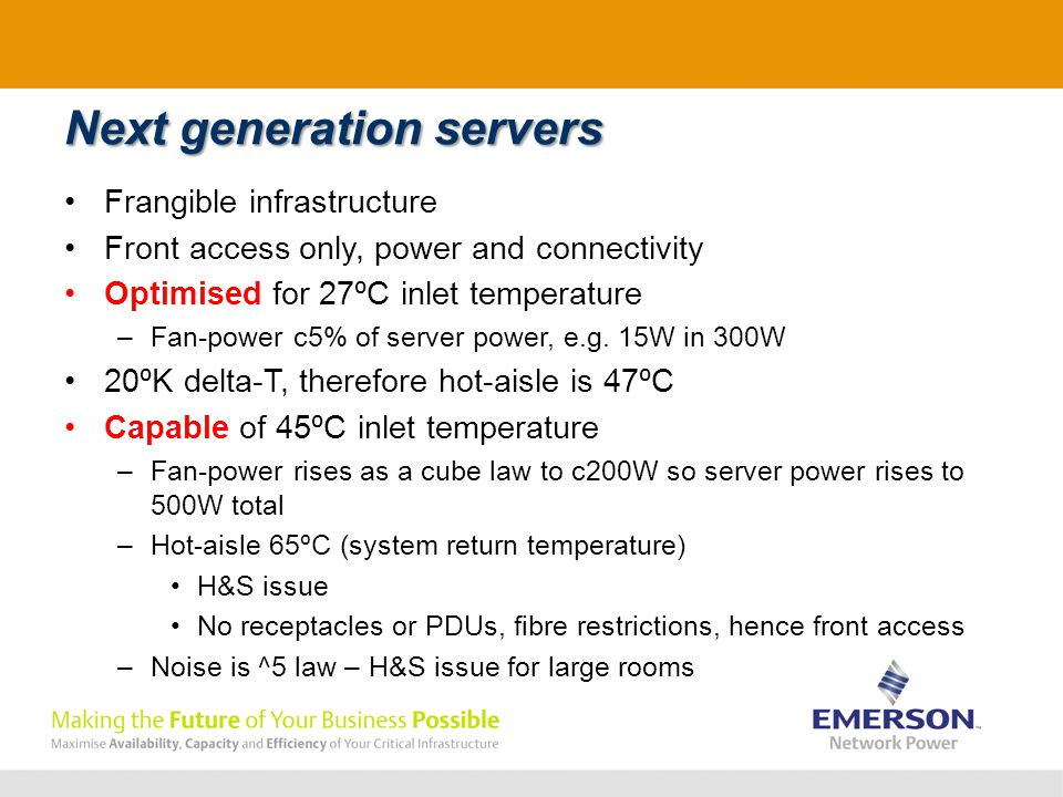 Next generation servers Frangible infrastructure Front access only, power and connectivity Optimised for 27 ⁰ C inlet temperature –Fan-power c5% of server power, e.g.