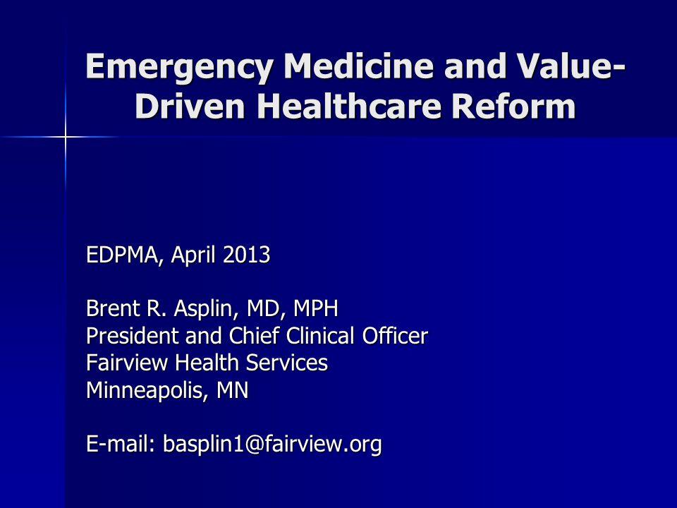 Emergency Medicine and Value- Driven Healthcare Reform EDPMA, April 2013 Brent R.