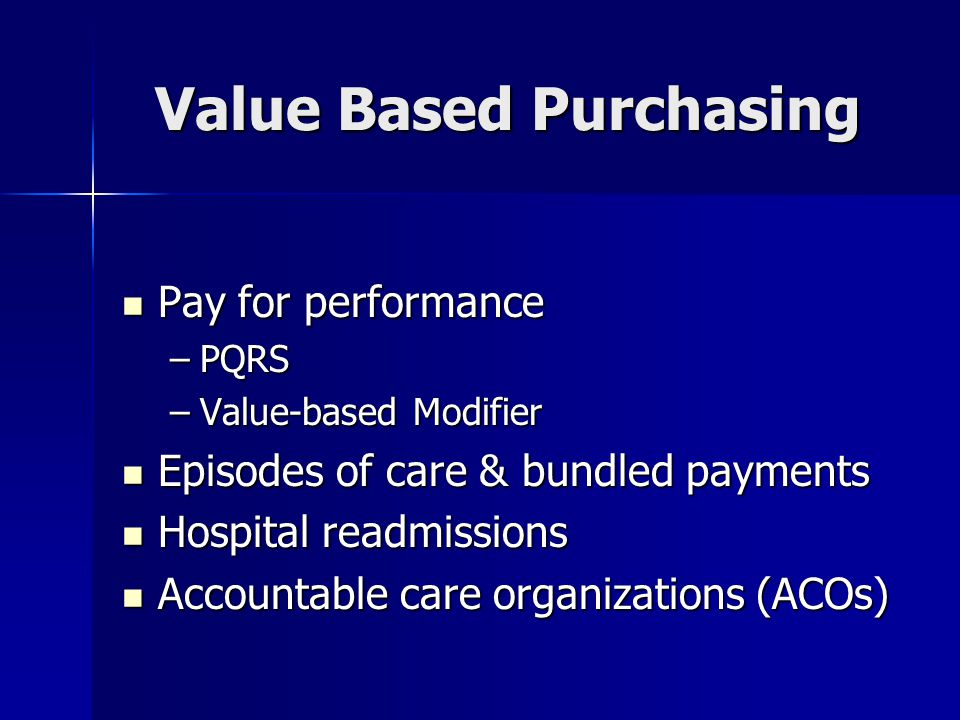 Value Based Purchasing Pay for performance Pay for performance –PQRS –Value-based Modifier Episodes of care & bundled payments Episodes of care & bundled payments Hospital readmissions Hospital readmissions Accountable care organizations (ACOs) Accountable care organizations (ACOs)