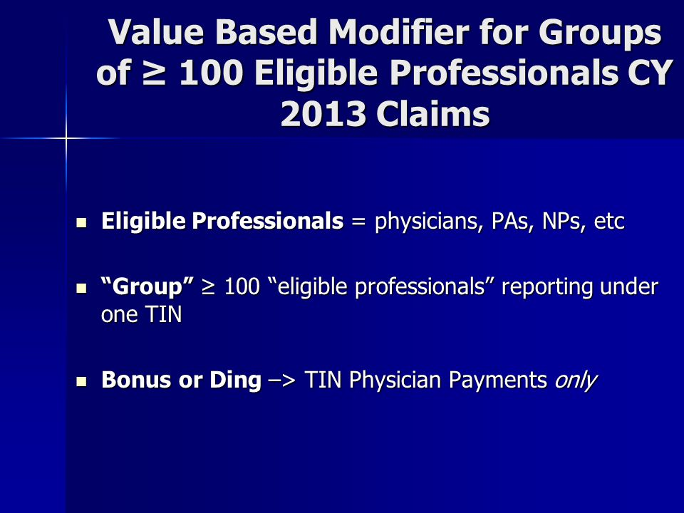 Value Based Modifier for Groups of ≥ 100 Eligible Professionals CY 2013 Claims Eligible Professionals = physicians, PAs, NPs, etc Eligible Professionals = physicians, PAs, NPs, etc Group ≥ 100 eligible professionals reporting under one TIN Group ≥ 100 eligible professionals reporting under one TIN Bonus or Ding –> TIN Physician Payments only Bonus or Ding –> TIN Physician Payments only