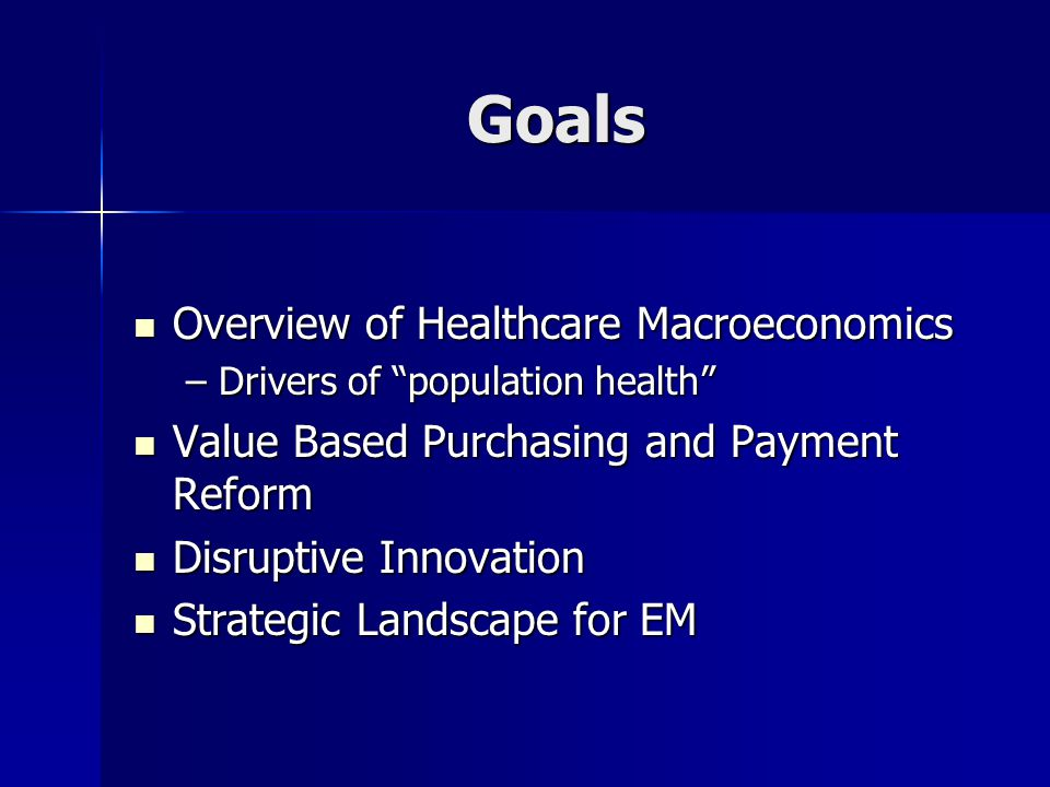 Goals Overview of Healthcare Macroeconomics Overview of Healthcare Macroeconomics –Drivers of population health Value Based Purchasing and Payment Reform Value Based Purchasing and Payment Reform Disruptive Innovation Disruptive Innovation Strategic Landscape for EM Strategic Landscape for EM