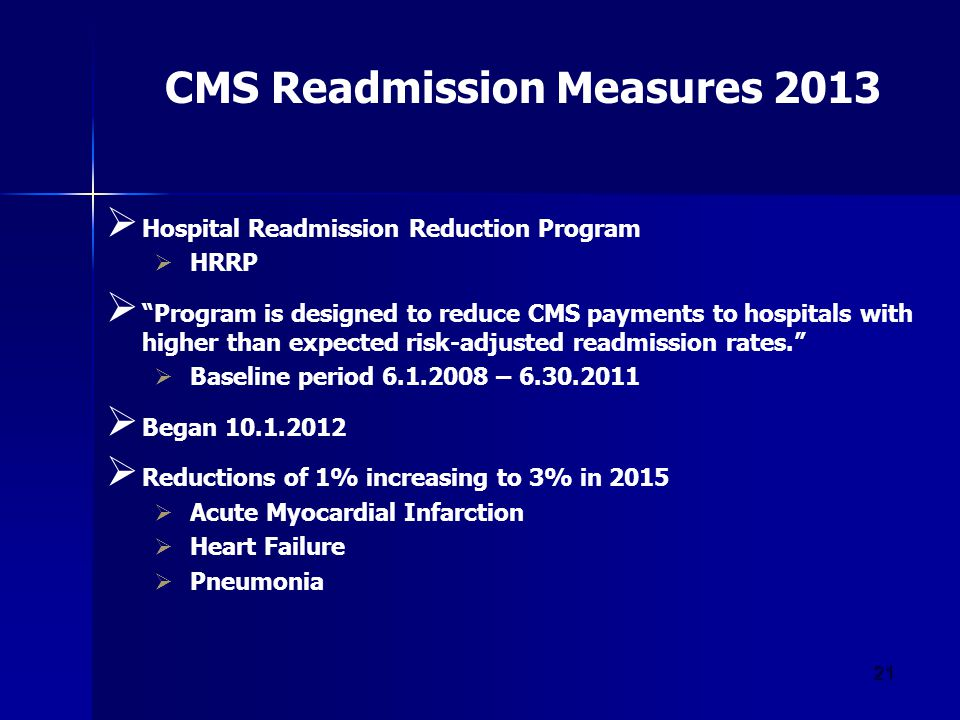 21 CMS Readmission Measures 2013  Hospital Readmission Reduction Program  HRRP  Program is designed to reduce CMS payments to hospitals with higher than expected risk-adjusted readmission rates.  Baseline period 6.1.2008 – 6.30.2011  Began 10.1.2012  Reductions of 1% increasing to 3% in 2015  Acute Myocardial Infarction  Heart Failure  Pneumonia