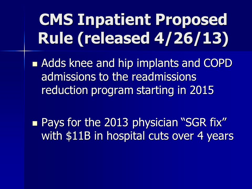 CMS Inpatient Proposed Rule (released 4/26/13) Adds knee and hip implants and COPD admissions to the readmissions reduction program starting in 2015 Adds knee and hip implants and COPD admissions to the readmissions reduction program starting in 2015 Pays for the 2013 physician SGR fix with $11B in hospital cuts over 4 years Pays for the 2013 physician SGR fix with $11B in hospital cuts over 4 years