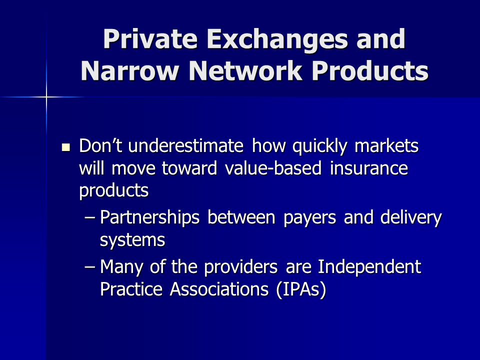 Private Exchanges and Narrow Network Products Don't underestimate how quickly markets will move toward value-based insurance products Don't underestimate how quickly markets will move toward value-based insurance products –Partnerships between payers and delivery systems –Many of the providers are Independent Practice Associations (IPAs)