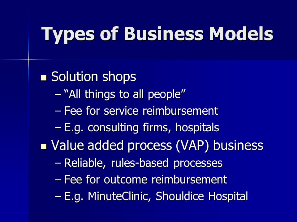 Types of Business Models Solution shops Solution shops – All things to all people –Fee for service reimbursement –E.g.