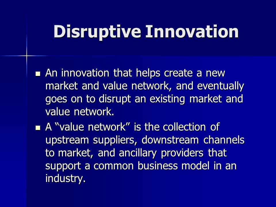Disruptive Innovation An innovation that helps create a new market and value network, and eventually goes on to disrupt an existing market and value network.